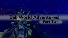 Ball World Adventures! Part Two