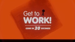 Get to WORK! - Gone in  30 Seconds